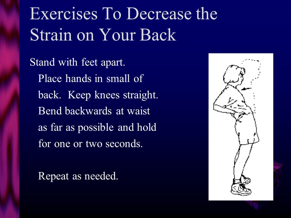 Exercises To Decrease the Strain on Your Back Lie on stomach, hands under shoulders, elbows bent and push up.