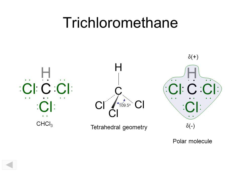 Trichloromethane CCl H CHCl 3 C 109.5 o H Cl C H  (-)  (+) Polar molecule Tetrahedral geometry
