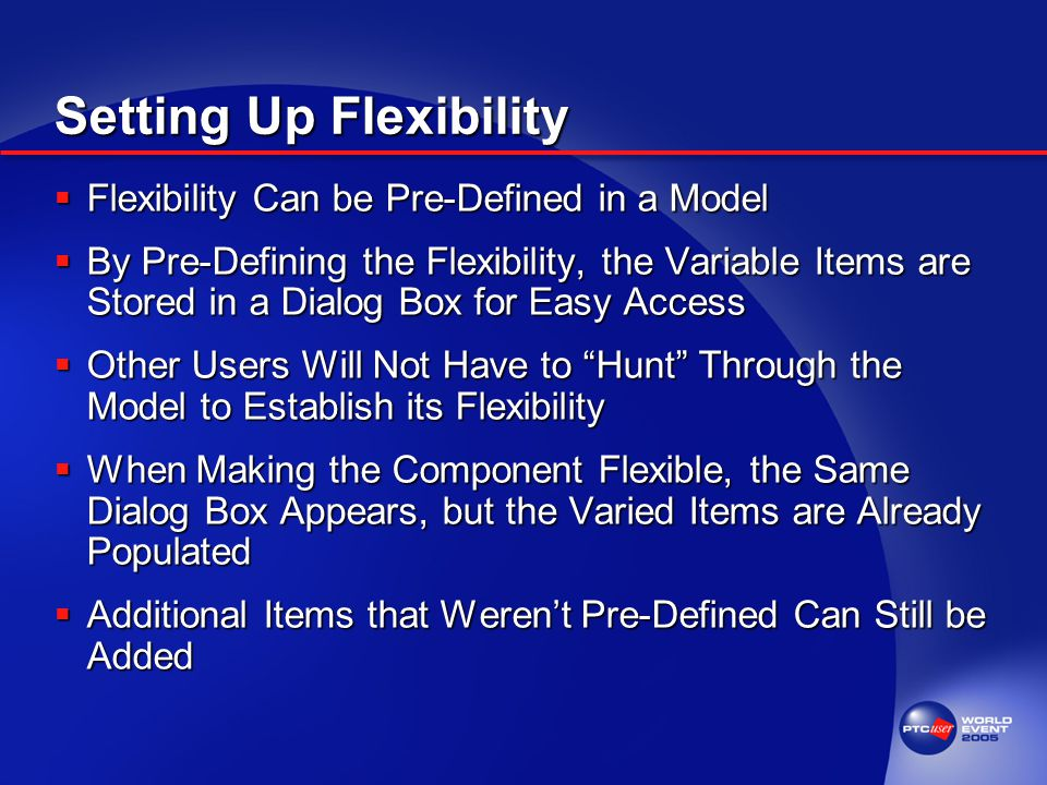 Setting Up Flexibility  Flexibility Can be Pre-Defined in a Model  By Pre-Defining the Flexibility, the Variable Items are Stored in a Dialog Box for Easy Access  Other Users Will Not Have to Hunt Through the Model to Establish its Flexibility  When Making the Component Flexible, the Same Dialog Box Appears, but the Varied Items are Already Populated  Additional Items that Weren't Pre-Defined Can Still be Added