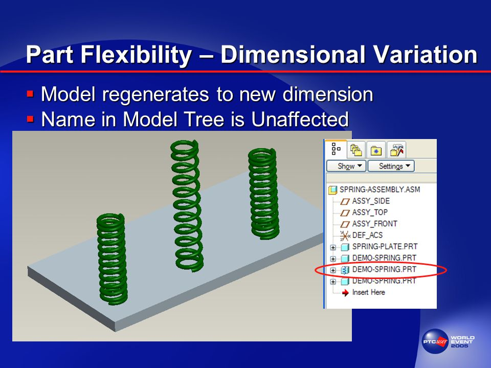 Part Flexibility – Dimensional Variation  Model regenerates to new dimension  Name in Model Tree is Unaffected