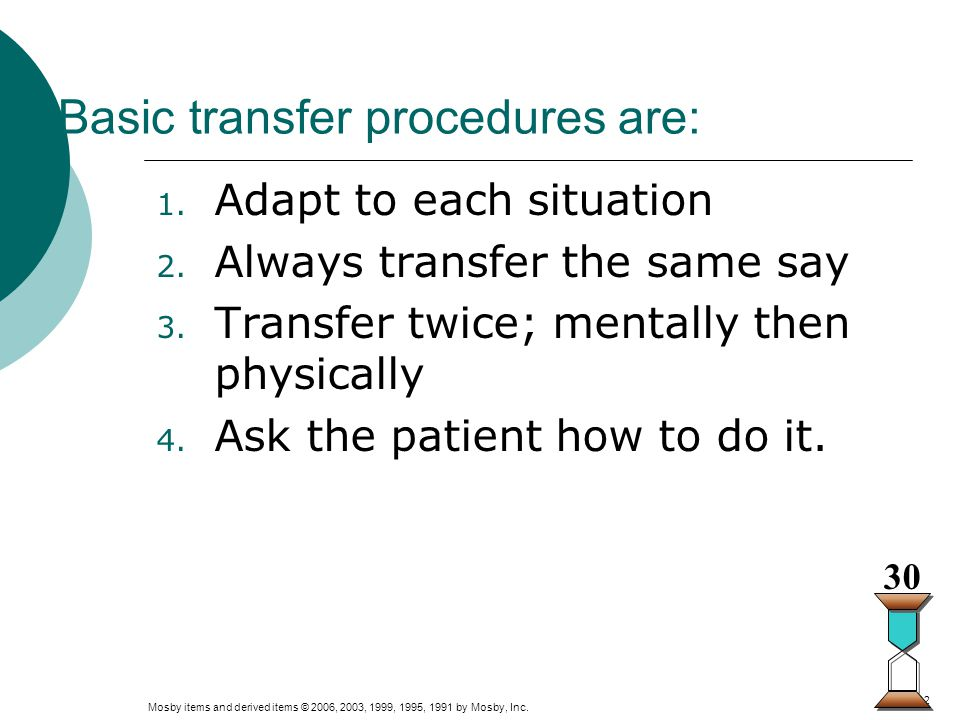 Mosby items and derived items © 2006, 2003, 1999, 1995, 1991 by Mosby, Inc. Slide 12 Basic transfer procedures are: 1. Adapt to each situation 2. Alwa