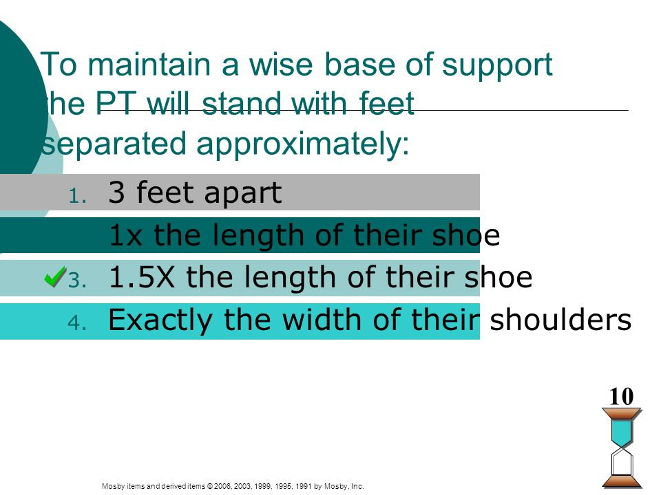 Mosby items and derived items © 2006, 2003, 1999, 1995, 1991 by Mosby, Inc. Slide 2 To maintain a wise base of support the PT will stand with feet sep