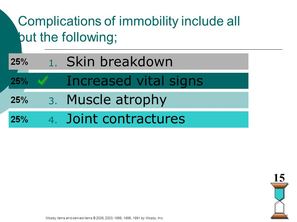 Mosby items and derived items © 2006, 2003, 1999, 1995, 1991 by Mosby, Inc. Slide 26 Complications of immobility include all but the following; 1. Ski