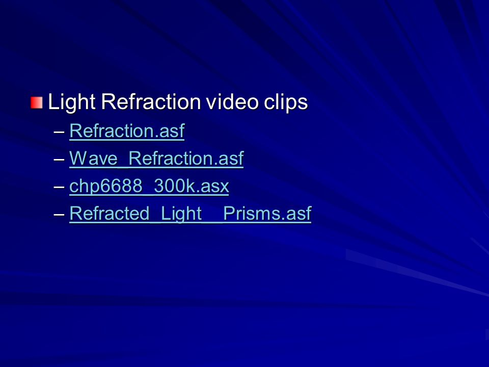Light Refraction video clips –Refraction.asf Refraction.asf –Wave_Refraction.asf Wave_Refraction.asf –chp6688_300k.asx chp6688_300k.asx –Refracted_Lig
