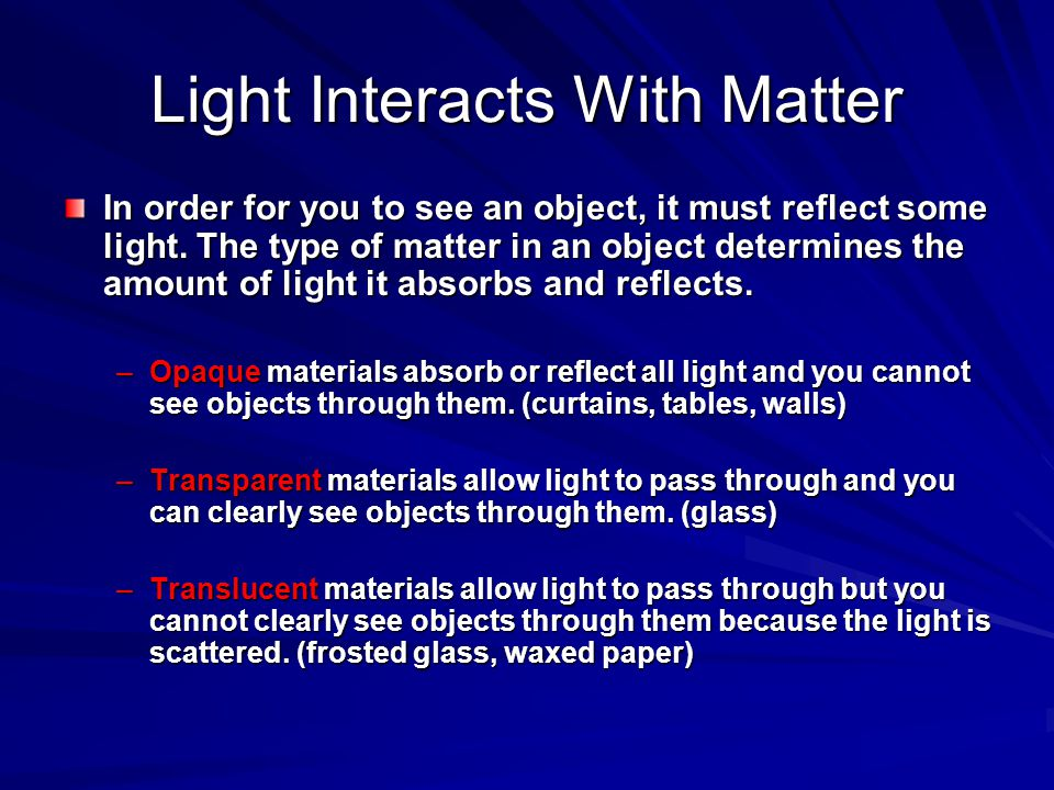 Light Interacts With Matter In order for you to see an object, it must reflect some light. The type of matter in an object determines the amount of li