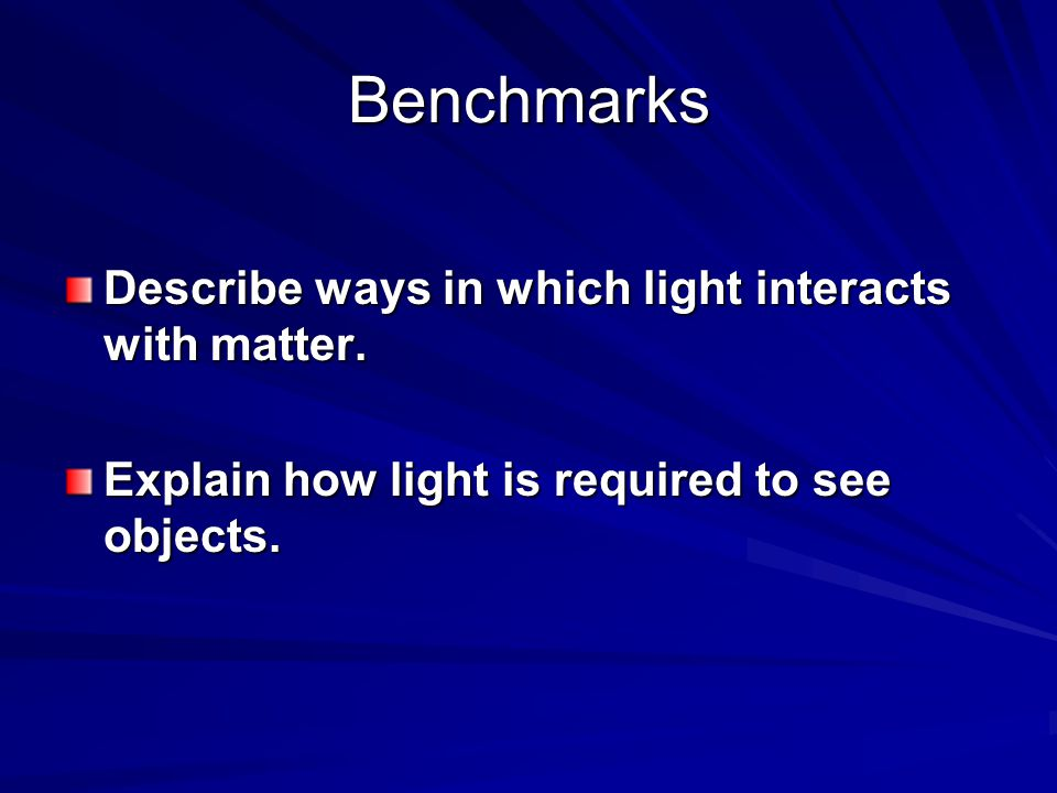 Benchmarks Describe ways in which light interacts with matter. Describe ways in which light interacts with matter. Explain how light is required to se