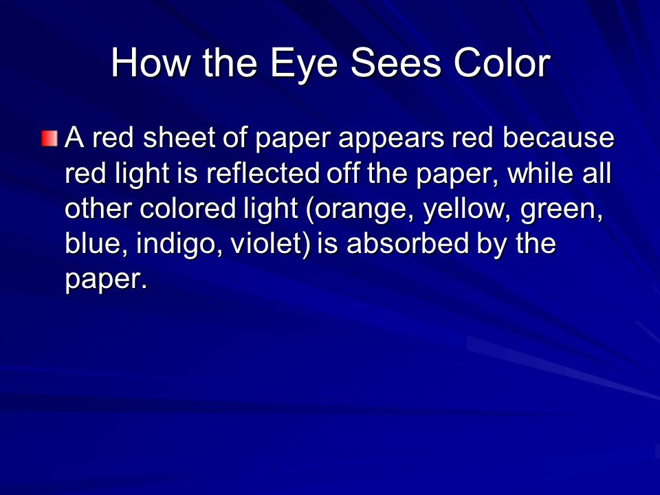 How the Eye Sees Color A red sheet of paper appears red because red light is reflected off the paper, while all other colored light (orange, yellow, green, blue, indigo, violet) is absorbed by the paper.
