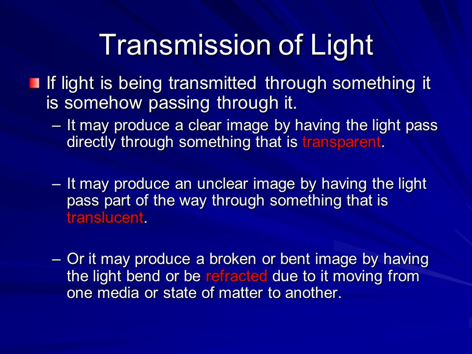 Transmission of Light If light is being transmitted through something it is somehow passing through it. –It may produce a clear image by having the li
