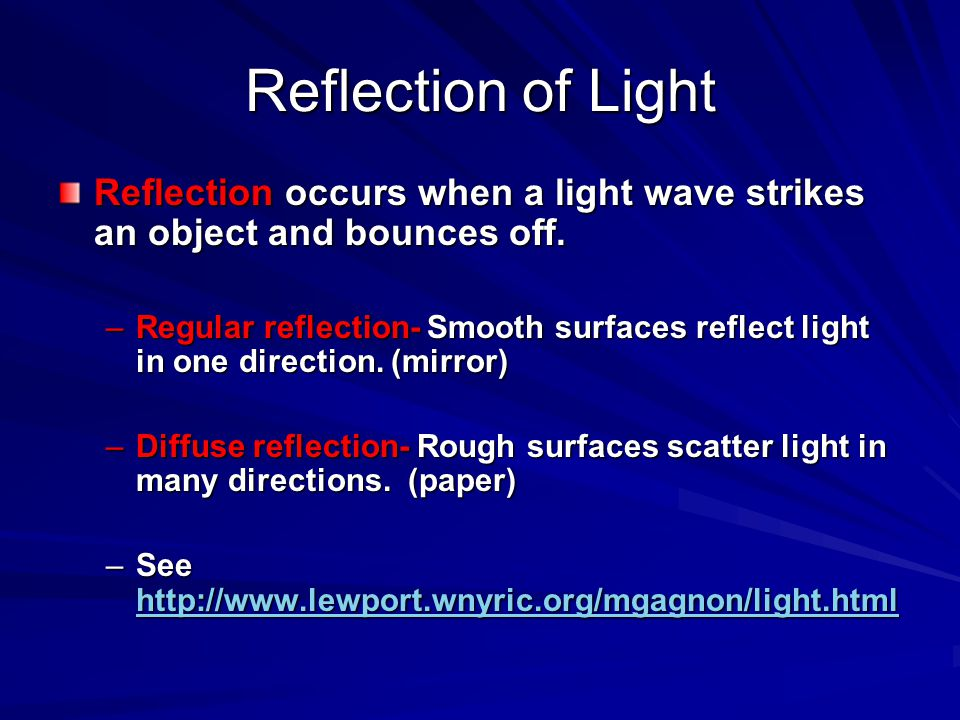 Reflection of Light Reflection occurs when a light wave strikes an object and bounces off. –Regular reflection- Smooth surfaces reflect light in one d
