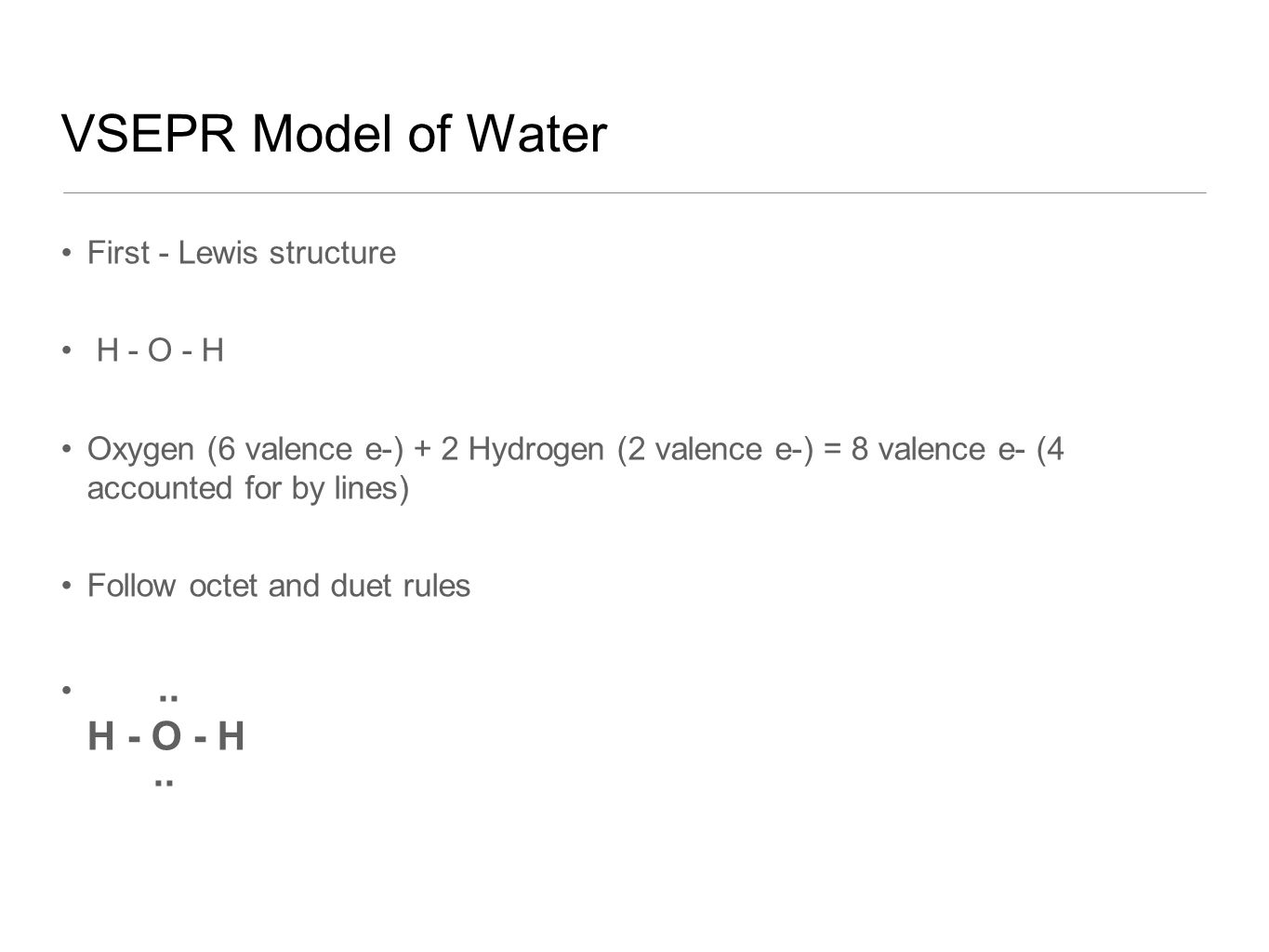 VSEPR Model of Water First - Lewis structure H - O - H Oxygen (6 valence e-) + 2 Hydrogen (2 valence e-) = 8 valence e- (4 accounted for by lines) Follow octet and duet rules..
