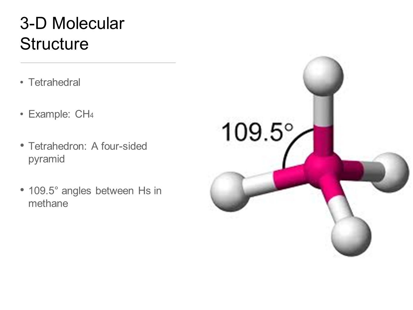 3-D Molecular Structure Tetrahedral Example: CH 4 Tetrahedron: A four-sided pyramid 109.5° angles between Hs in methane