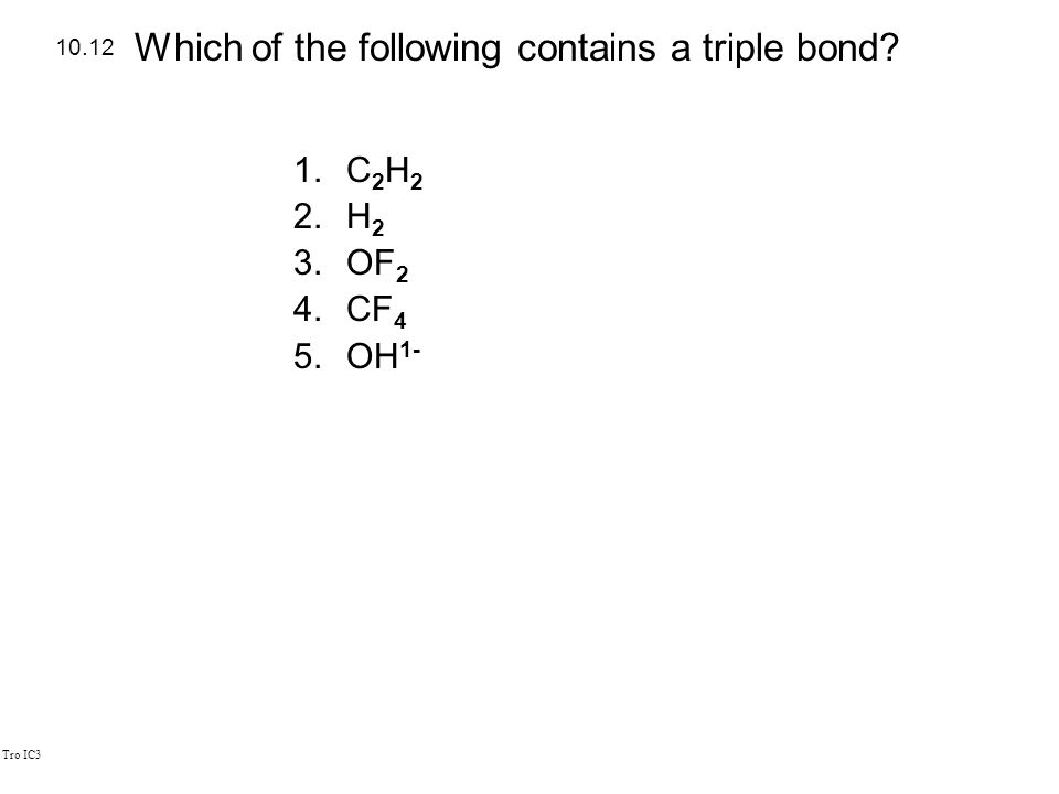 Tro IC3 1.C 2 H 2 2.H 2 3.OF 2 4.CF 4 5.OH 1- 10.12 Which of the following contains a triple bond