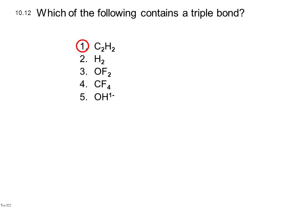 Tro IC3 1.C 2 H 2 2.H 2 3.OF 2 4.CF 4 5.OH 1- 10.12 Which of the following contains a triple bond?
