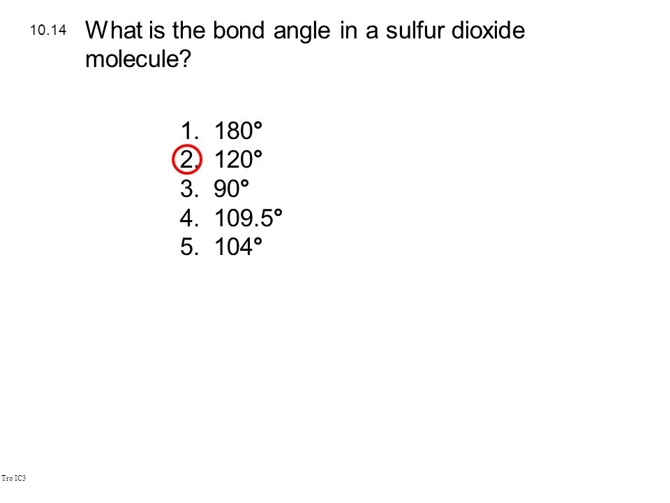 Tro IC3 1.180° 2.120° 3.90° 4.109.5° 5.104° 10.14 What is the bond angle in a sulfur dioxide molecule?