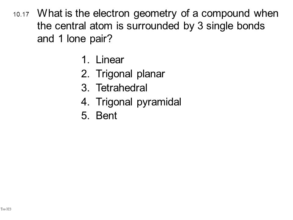 Tro IC3 1.Linear 2.Trigonal planar 3.Tetrahedral 4.Trigonal pyramidal 5.Bent 10.17 What is the electron geometry of a compound when the central atom is surrounded by 3 single bonds and 1 lone pair?