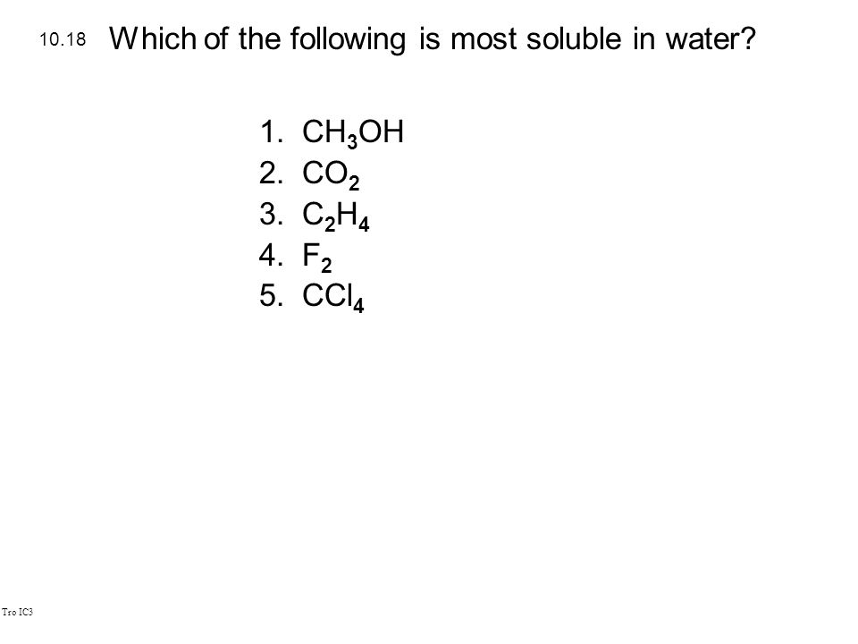 Tro IC3 1.CH 3 OH 2.CO 2 3.C 2 H 4 4.F 2 5.CCl 4 10.18 Which of the following is most soluble in water?