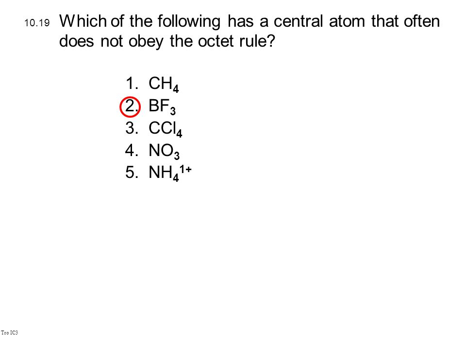 Tro IC3 1.CH 4 2.BF 3 3.CCl 4 4.NO 3 5.NH 4 1+ 10.19 Which of the following has a central atom that often does not obey the octet rule?