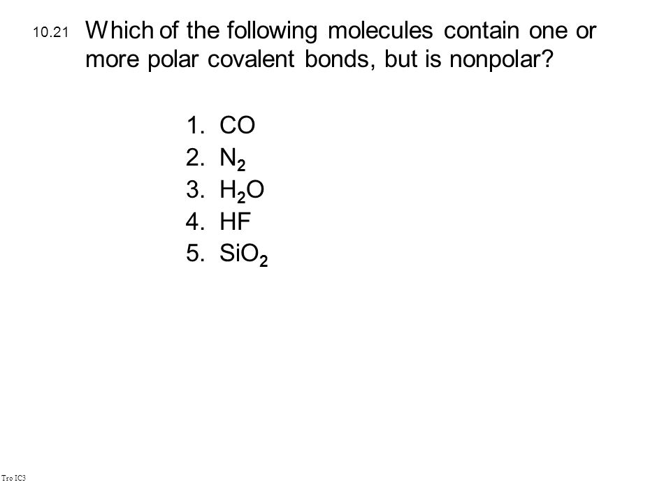 Tro IC3 1.CO 2.N 2 3.H 2 O 4.HF 5.SiO 2 10.21 Which of the following molecules contain one or more polar covalent bonds, but is nonpolar?