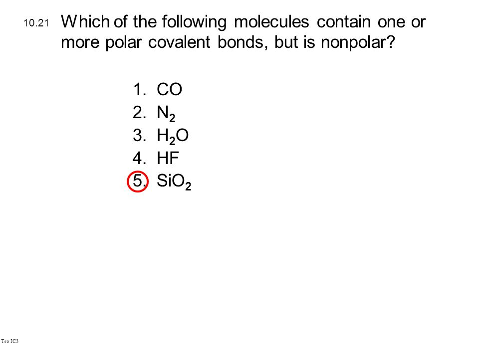 Tro IC3 1.CO 2.N 2 3.H 2 O 4.HF 5.SiO 2 10.21 Which of the following molecules contain one or more polar covalent bonds, but is nonpolar