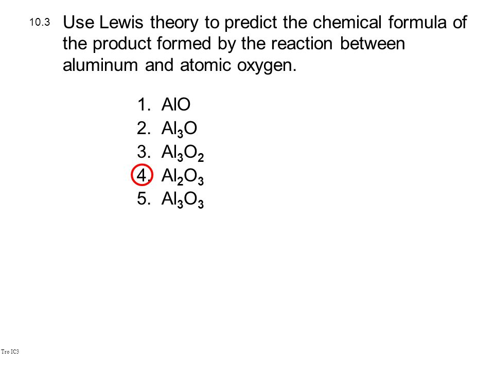 Tro IC3 1.AlO 2.Al 3 O 3.Al 3 O 2 4.Al 2 O 3 5.Al 3 O 3 10.3 Use Lewis theory to predict the chemical formula of the product formed by the reaction between aluminum and atomic oxygen.