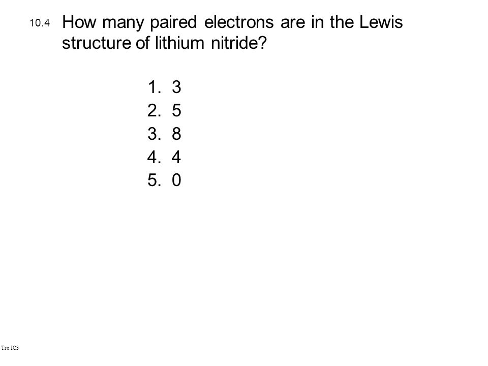 Tro IC3 1.3 2.5 3.8 4.4 5.0 10.4 How many paired electrons are in the Lewis structure of lithium nitride