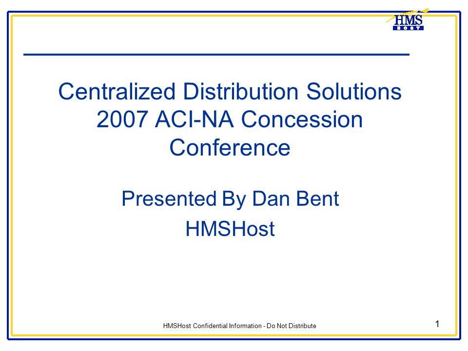 HMSHost Confidential Information - Do Not Distribute 1 Centralized Distribution Solutions 2007 ACI-NA Concession Conference Presented By Dan Bent HMSH