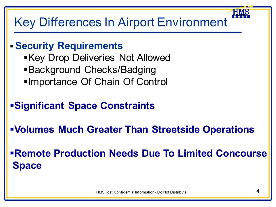 HMSHost Confidential Information - Do Not Distribute 4 Key Differences In Airport Environment  Security Requirements  Key Drop Deliveries Not Allowe