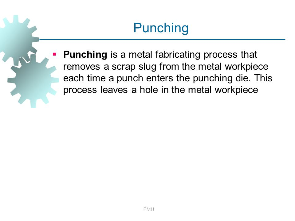 Punching  Punching is a metal fabricating process that removes a scrap slug from the metal workpiece each time a punch enters the punching die. This