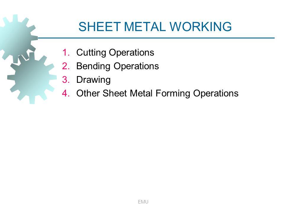 SHEET METAL WORKING 1.Cutting Operations 2.Bending Operations 3.Drawing 4.Other Sheet Metal Forming Operations EMU