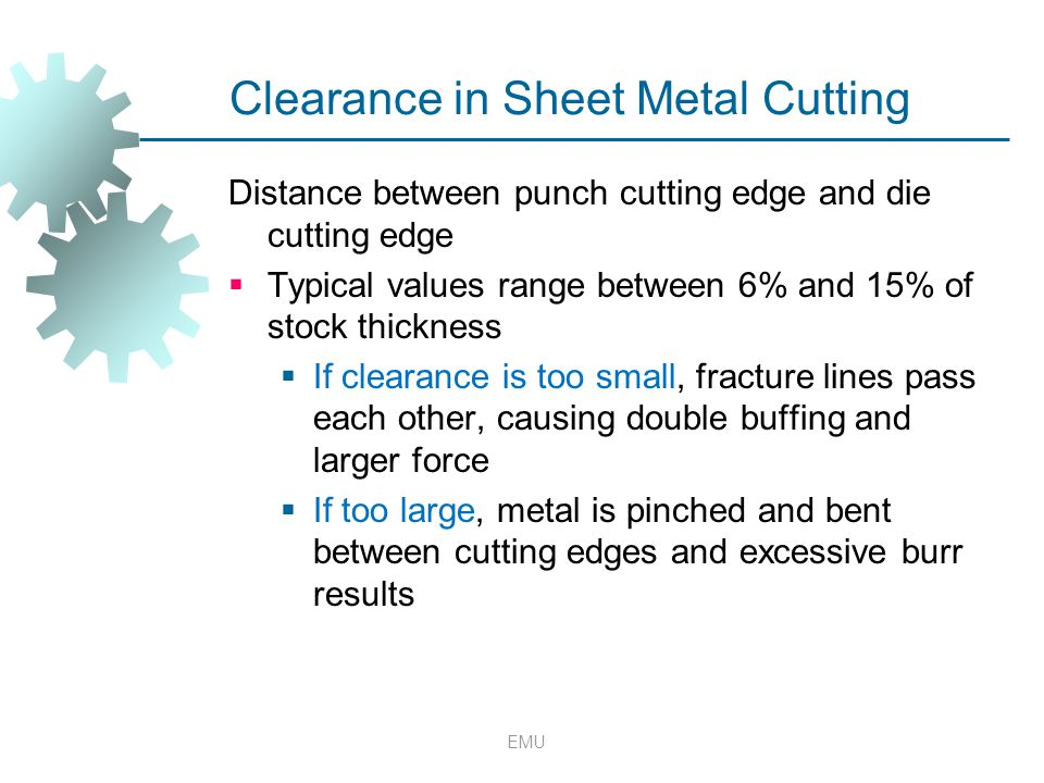 EMU Clearance in Sheet Metal Cutting Distance between punch cutting edge and die cutting edge  Typical values range between 6% and 15% of stock thick