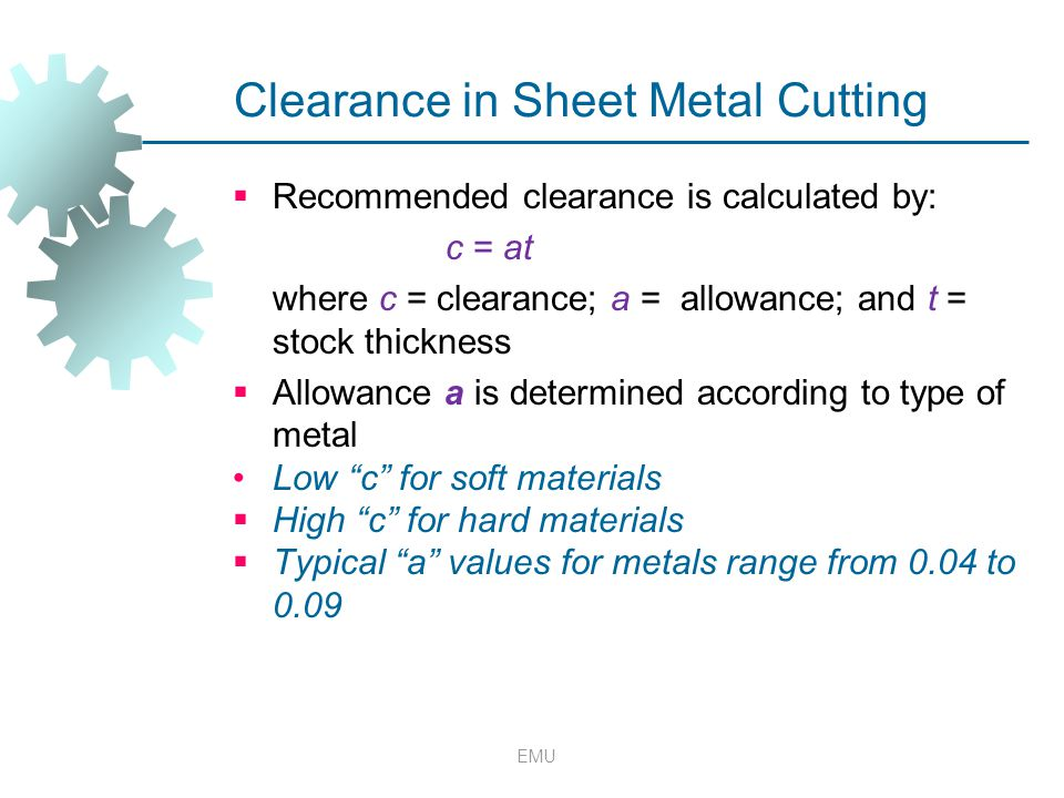 EMU Clearance in Sheet Metal Cutting  Recommended clearance is calculated by: c = at where c = clearance; a = allowance; and t = stock thickness  Al