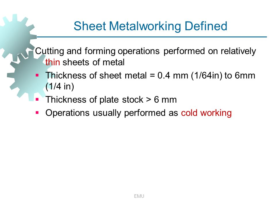 Sheet Metalworking Defined Cutting and forming operations performed on relatively thin sheets of metal  Thickness of sheet metal = 0.4 mm (1/64in) to