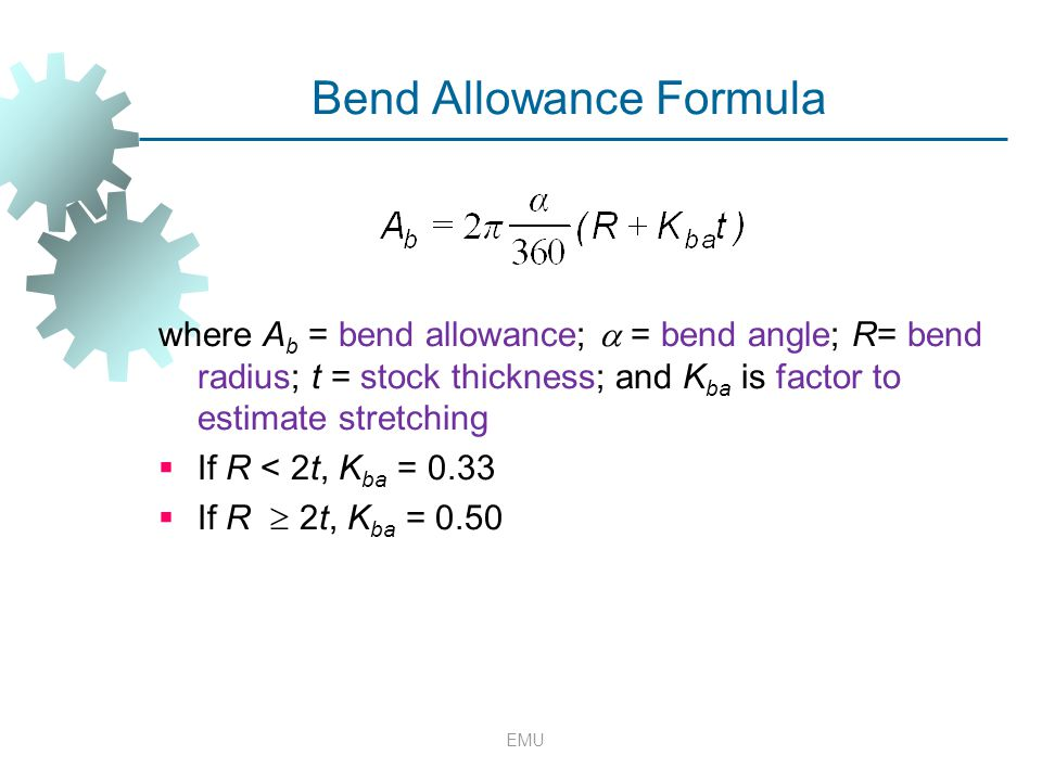 EMU Bend Allowance Formula where A b = bend allowance;  = bend angle; R= bend radius; t = stock thickness; and K ba is factor to estimate stretching