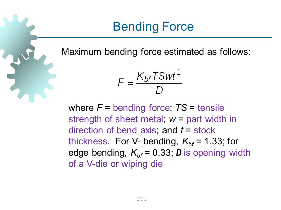EMU Bending Force Maximum bending force estimated as follows: where F = bending force; TS = tensile strength of sheet metal; w = part width in directi