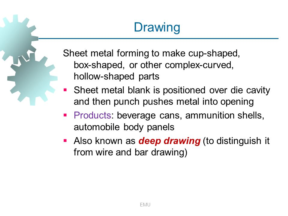 EMU Drawing Sheet metal forming to make cup ‑ shaped, box ‑ shaped, or other complex ‑ curved, hollow ‑ shaped parts  Sheet metal blank is positioned