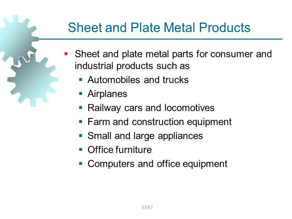 EMU Sheet and Plate Metal Products  Sheet and plate metal parts for consumer and industrial products such as  Automobiles and trucks  Airplanes  R
