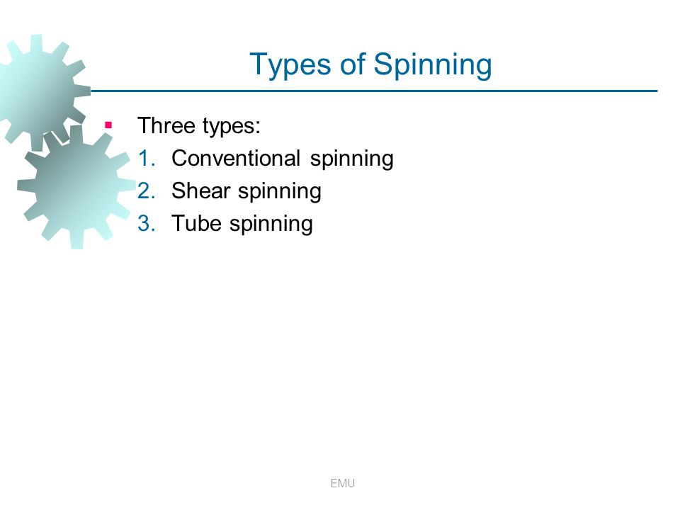 EMU Types of Spinning  Three types: 1.Conventional spinning 2.Shear spinning 3.Tube spinning