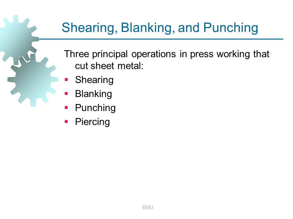EMU Shearing, Blanking, and Punching Three principal operations in press working that cut sheet metal:  Shearing  Blanking  Punching  Piercing