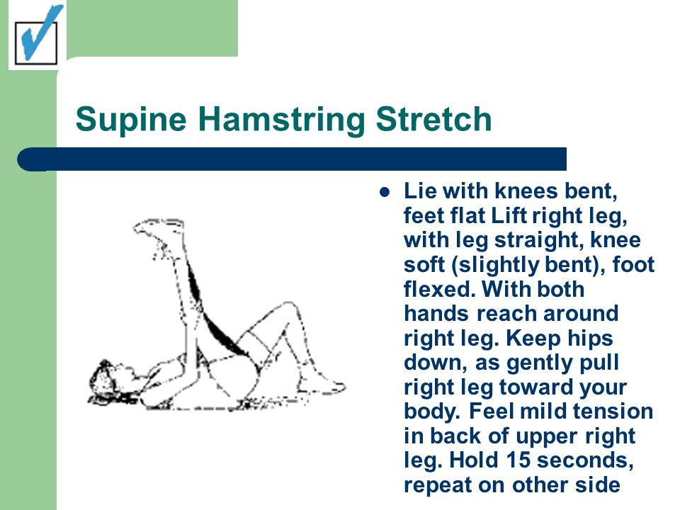 Supine Hamstring Stretch Lie with knees bent, feet flat Lift right leg, with leg straight, knee soft (slightly bent), foot flexed. With both hands rea
