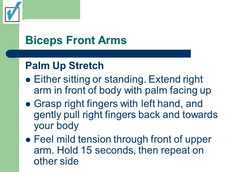 Biceps Front Arms Palm Up Stretch Either sitting or standing. Extend right arm in front of body with palm facing up Grasp right fingers with left hand