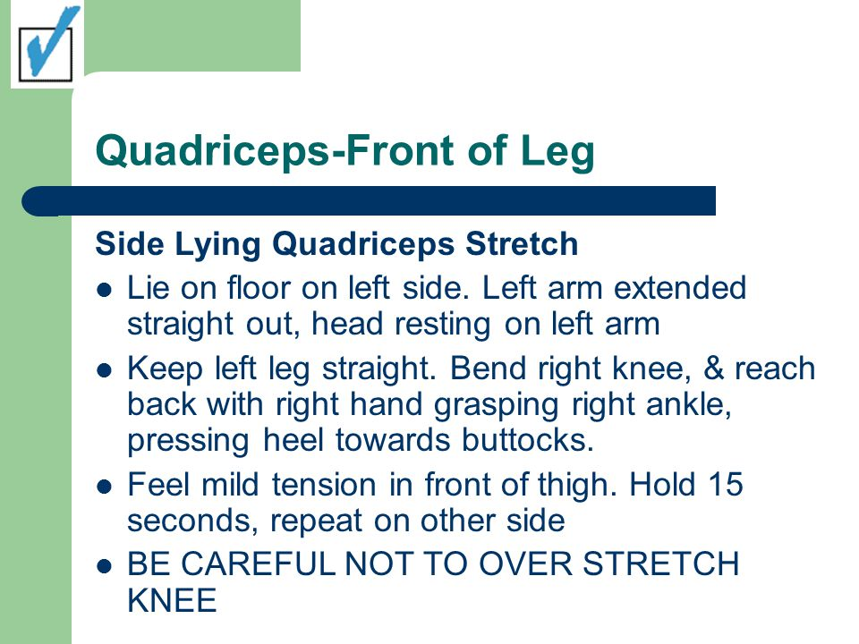 Quadriceps-Front of Leg Side Lying Quadriceps Stretch Lie on floor on left side.