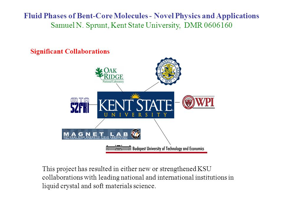 Fluid Phases of Bent-Core Molecules - Novel Physics and Applications Samuel N. Sprunt, Kent State University, DMR 0606160 This project has resulted in