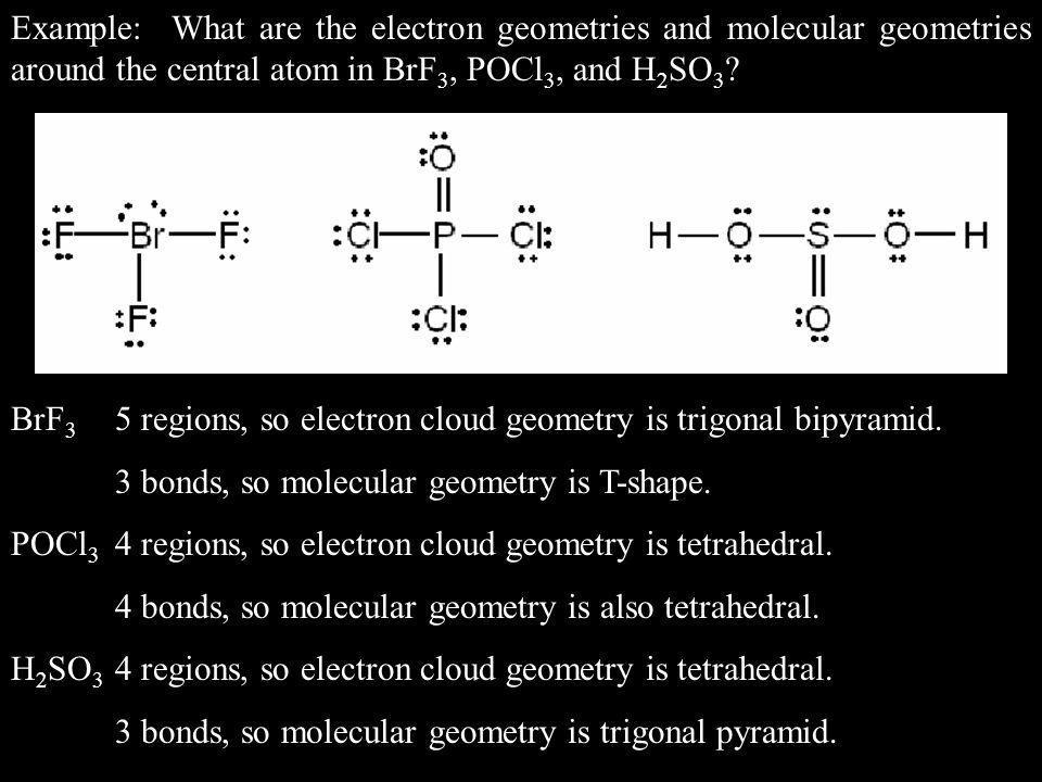 BrF 3 5 regions, so electron cloud geometry is trigonal bipyramid. 3 bonds, so molecular geometry is T-shape. POCl 3 4 regions, so electron cloud geom