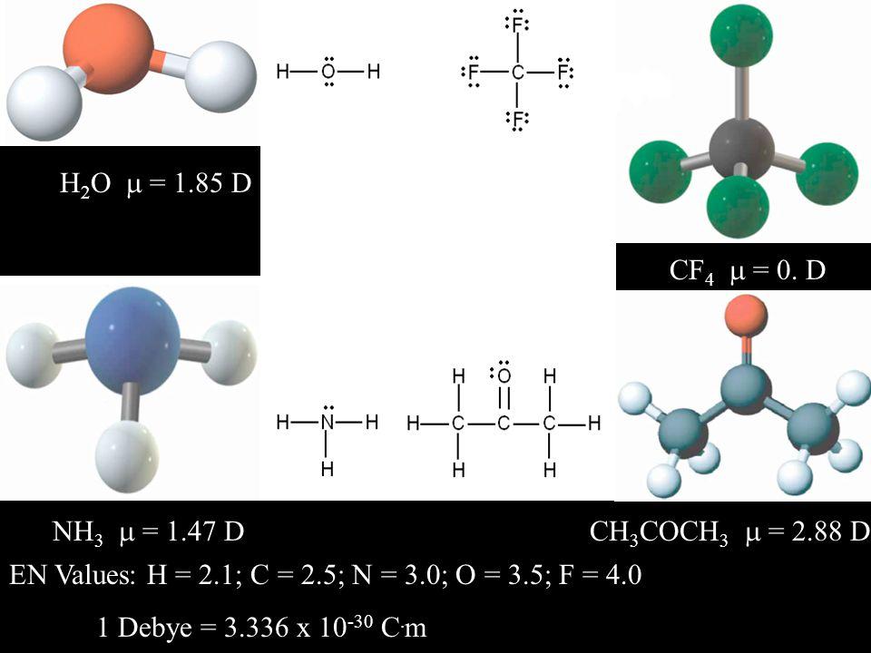 H 2 O  = 1.85 D NH 3  = 1.47 D CF 4  = 0. D CH 3 COCH 3  = 2.88 D EN Values: H = 2.1; C = 2.5; N = 3.0; O = 3.5; F = 4.0 1 Debye = 3.336 x 10 -30