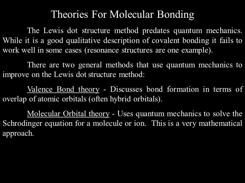 Theories For Molecular Bonding The Lewis dot structure method predates quantum mechanics. While it is a good qualitative description of covalent bondi