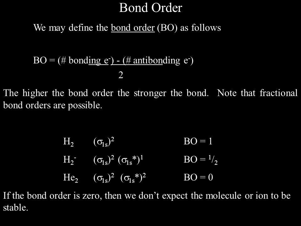 Bond Order We may define the bond order (BO) as follows BO = (# bonding e - ) - (# antibonding e - ) 2 The higher the bond order the stronger the bond.