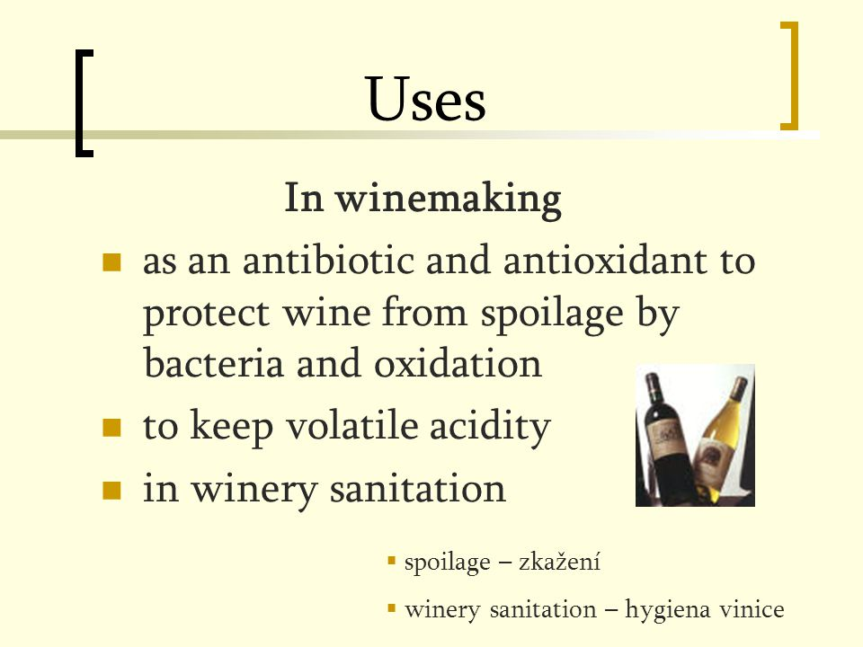 Uses In winemaking as an antibiotic and antioxidant to protect wine from spoilage by bacteria and oxidation to keep volatile acidity in winery sanitation  spoilage – zkažení  winery sanitation – hygiena vinice