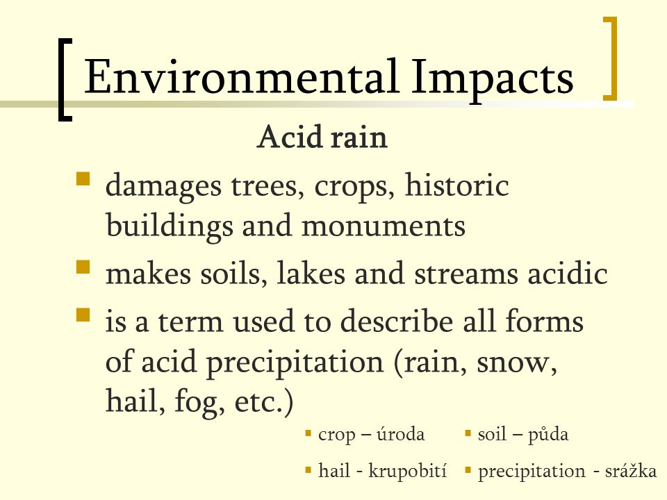 Environmental Impacts Acid rain  damages trees, crops, historic buildings and monuments  makes soils, lakes and streams acidic  is a term used to describe all forms of acid precipitation (rain, snow, hail, fog, etc.)  crop – úroda  hail - krupobití  soil – půda  precipitation - srážka