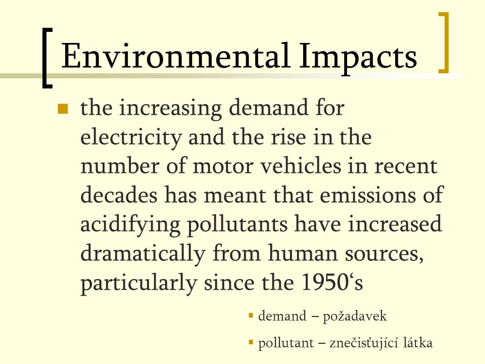 Environmental Impacts the increasing demand for electricity and the rise in the number of motor vehicles in recent decades has meant that emissions of acidifying pollutants have increased dramatically from human sources, particularly since the 1950's  demand – požadavek  pollutant – znečisťující látka
