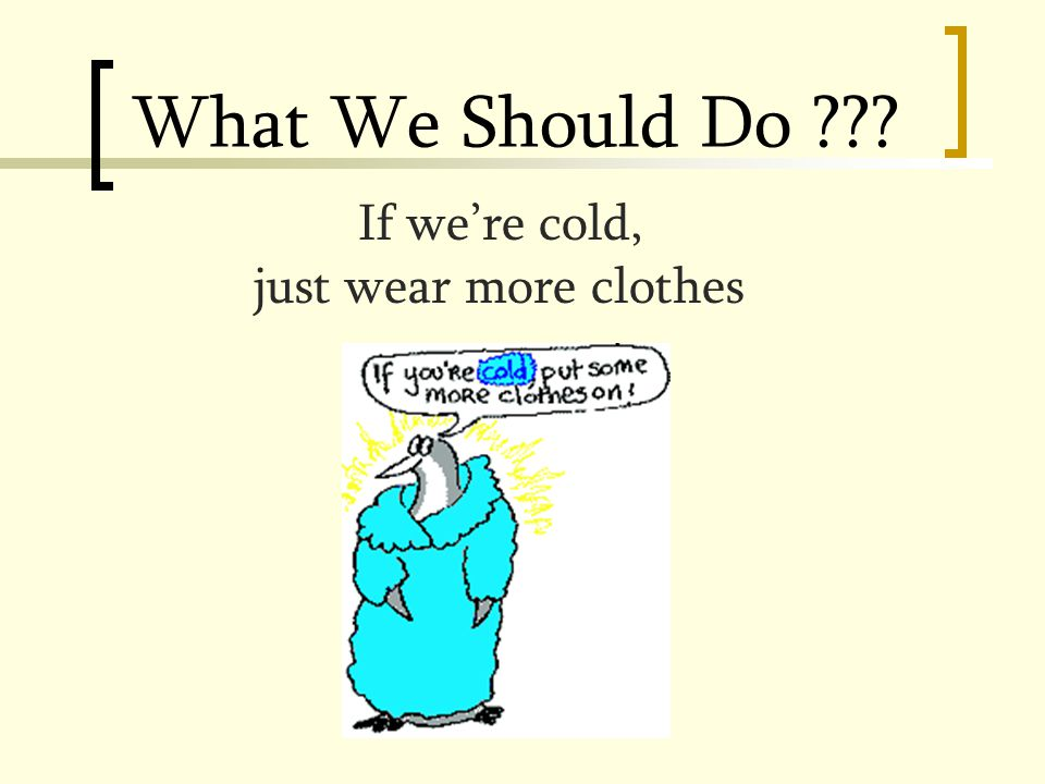 What We Should Do If we're cold, just wear more clothes